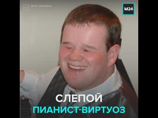 История слепого пианиста-виртуоза Патрика Хьюза  Москва 24
