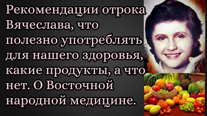 Рекомендации отрока Вячеслава, что полезно употреблять для нашего здоровья, какие продукты,а что нет