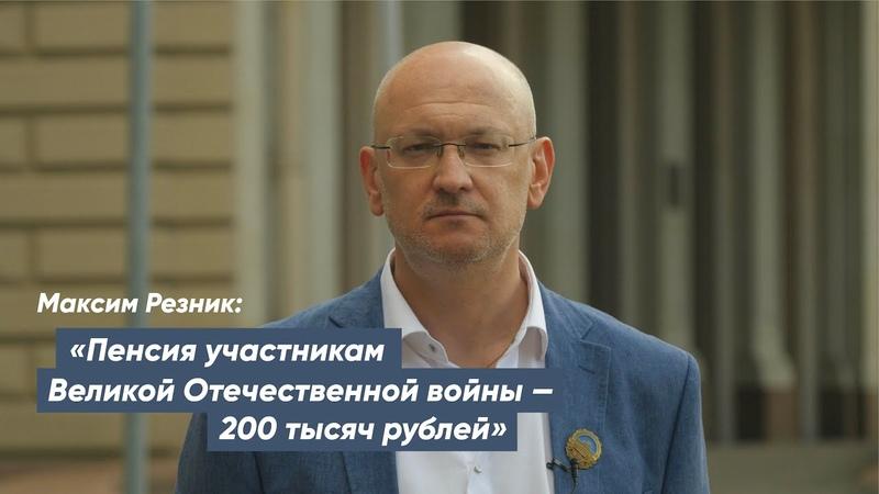 Максим Резник Пенсия участникам Великой Отечественной войны 200 тысяч рублей
