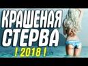 ШИКАРНАЯ МЕЛОДРАМА 2018 КРАШЕНАЯ СТЕРВА Русские мелодрамы 2018 новинки HD