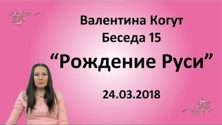 Рождение Руси - Беседа 15 с Валентиной Когут