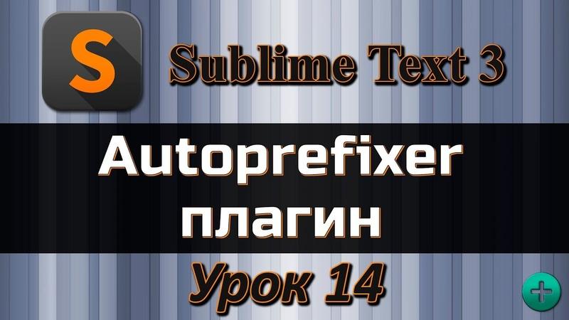 Autoprefixer плагин для редактора Sublime Text 3, Видео курс по Sublime Text 3, Урок №14