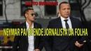 """Neymar pai ofende jornalista da Folha de S. Paulo: """"A festa que eu fiz foi com a sua mãe"""""""