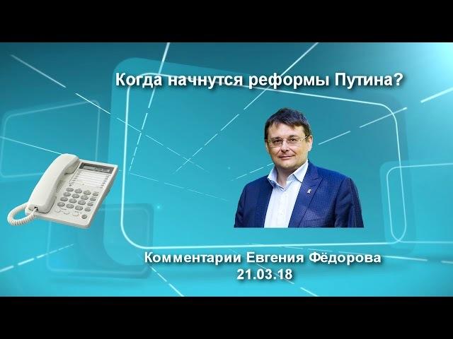 Когда начнутся реформы Путина? Комментарий Евгения Федорова 21.03.18