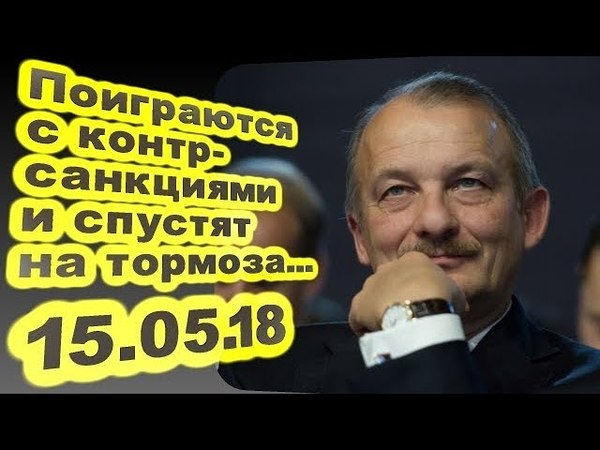 Сергей Алексашенко - Поиграются с контрсанкциями и спустят на тормоза... 15.05.18 Персонально Ваш