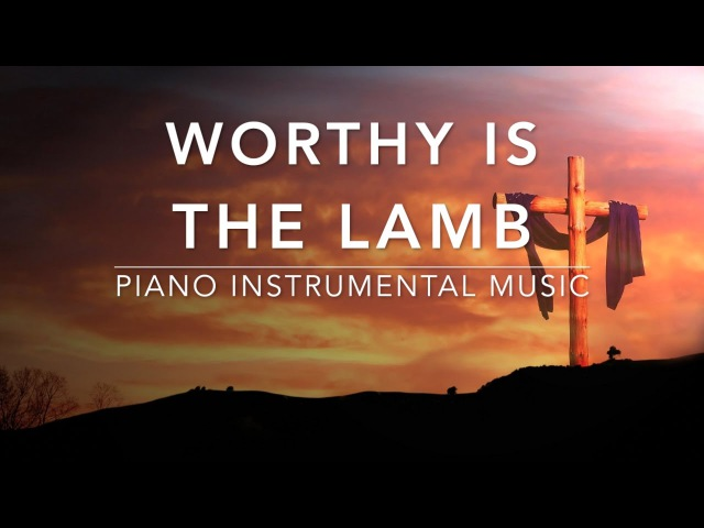Worthy Is The Lamb - 1 Hour Piano Music|Prayer Music|Meditation Music|Healing Music|Worship Music|