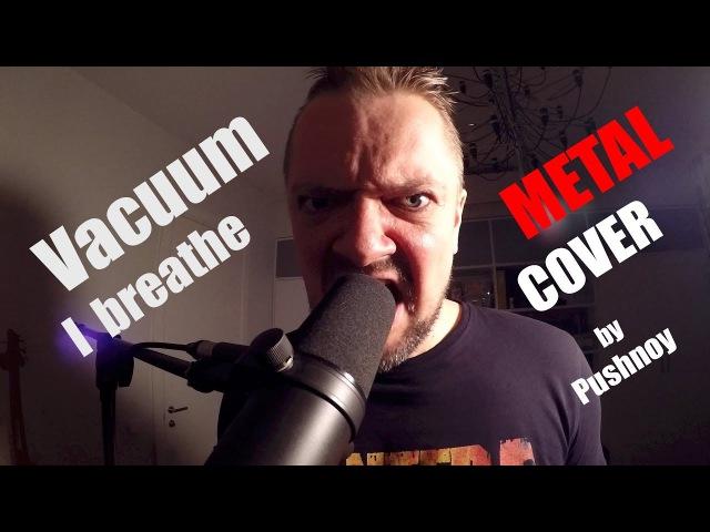 Vacuum iBreathe - METAL 🎸 COVER by Pushnoy ! (Александр, как всегда рвёт души струны !)