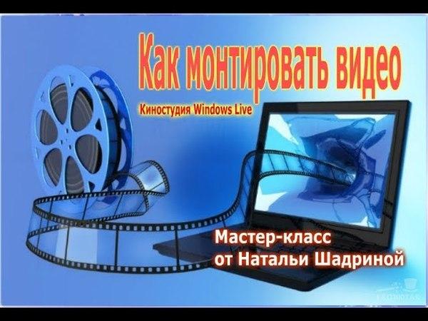 Как монтировать видео   Киностудия Windows Live   Мастер-класс от Натальи Шадриной