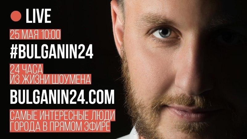 Bulganin24. Прямой эфир. 24 часа из жизни шоумена. Валентин Булганин.