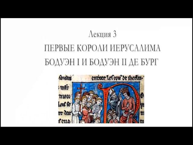 Цикл лекций Сергея Брюна лекция 3 Первые короли Иерусалима Бодуэн I и Бодуэн II де Бург
