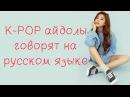 K POP айдолы говорят на русском языке