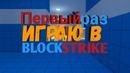 Первый раз!играю в Block Strike,это просто жесть!