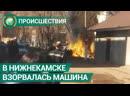 В Нижнекамске взорвалась машина, когда водитель открыл дверь. ФАН-ТВ