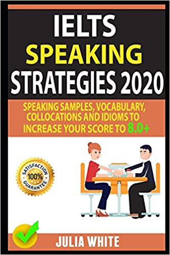 IELTS SPEAKING STRATEGIES 2020  Speaking Samples, Vocabulary, Collocations And Idioms To Increase Your Score To 8.0+ (2020)